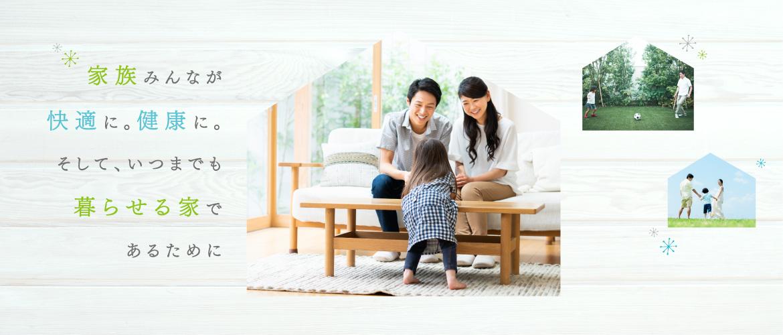 家族みんなが快適に。健康に。そして、いつまでも暮らせる家であるために
