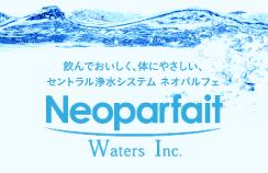 飲んでおいしく、体にやさしい、セントラル浄水システム、ネオパルフェNeoparfaitWatrersInc.
